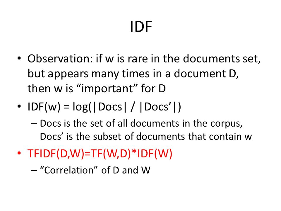 IDF Observation: if w is rare in the documents set, but appears many times in a document D, then w is important for D IDF(w) = log(|Docs| / |Docs'|) – Docs is the set of all documents in the corpus, Docs' is the subset of documents that contain w TFIDF(D,W)=TF(W,D)*IDF(W) – Correlation of D and W