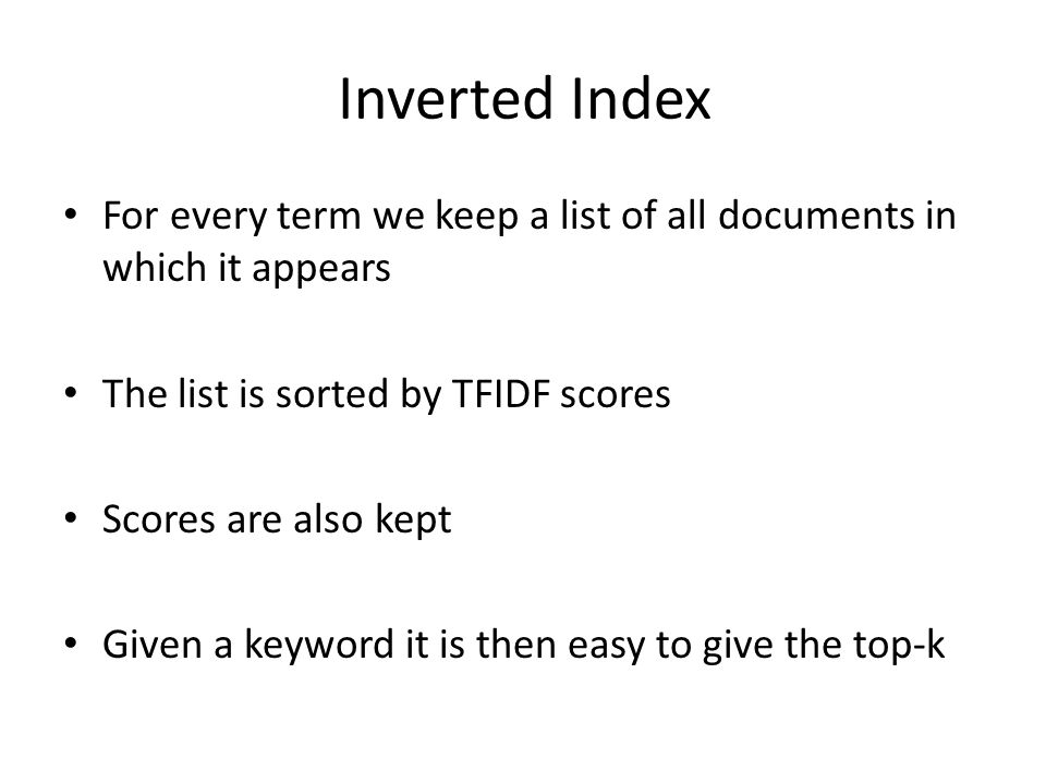 Inverted Index For every term we keep a list of all documents in which it appears The list is sorted by TFIDF scores Scores are also kept Given a keyword it is then easy to give the top-k