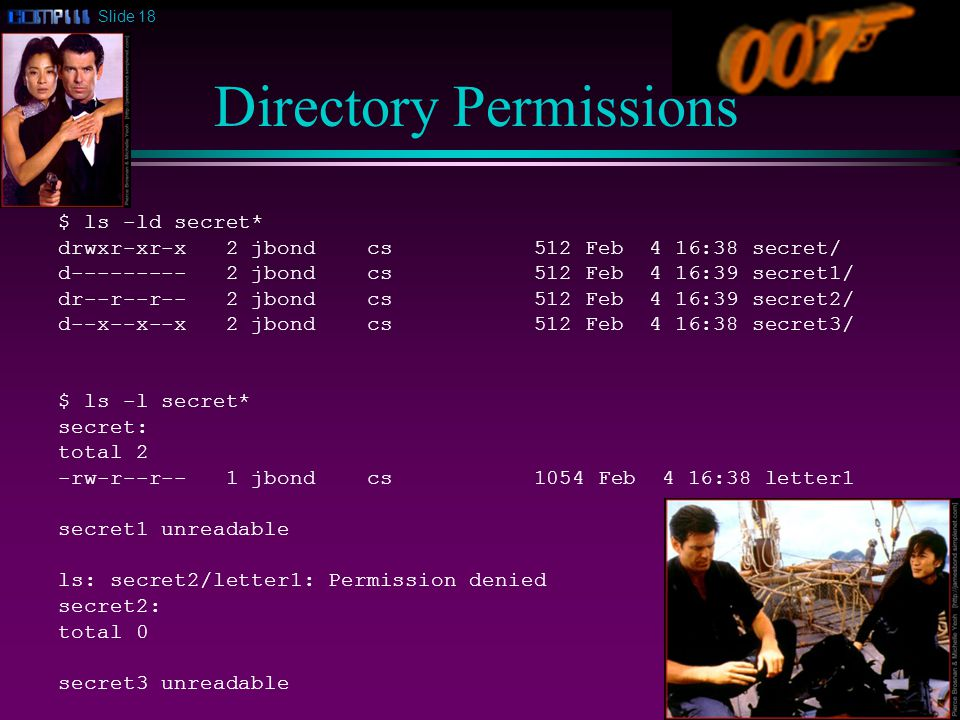 Slide 18 Directory Permissions $ ls -ld secret* drwxr-xr-x 2 jbond cs 512 Feb 4 16:38 secret/ d jbond cs 512 Feb 4 16:39 secret1/ dr--r--r-- 2 jbond cs 512 Feb 4 16:39 secret2/ d--x--x--x 2 jbond cs 512 Feb 4 16:38 secret3/ $ ls -l secret* secret: total 2 -rw-r--r-- 1 jbond cs 1054 Feb 4 16:38 letter1 secret1 unreadable ls: secret2/letter1: Permission denied secret2: total 0 secret3 unreadable
