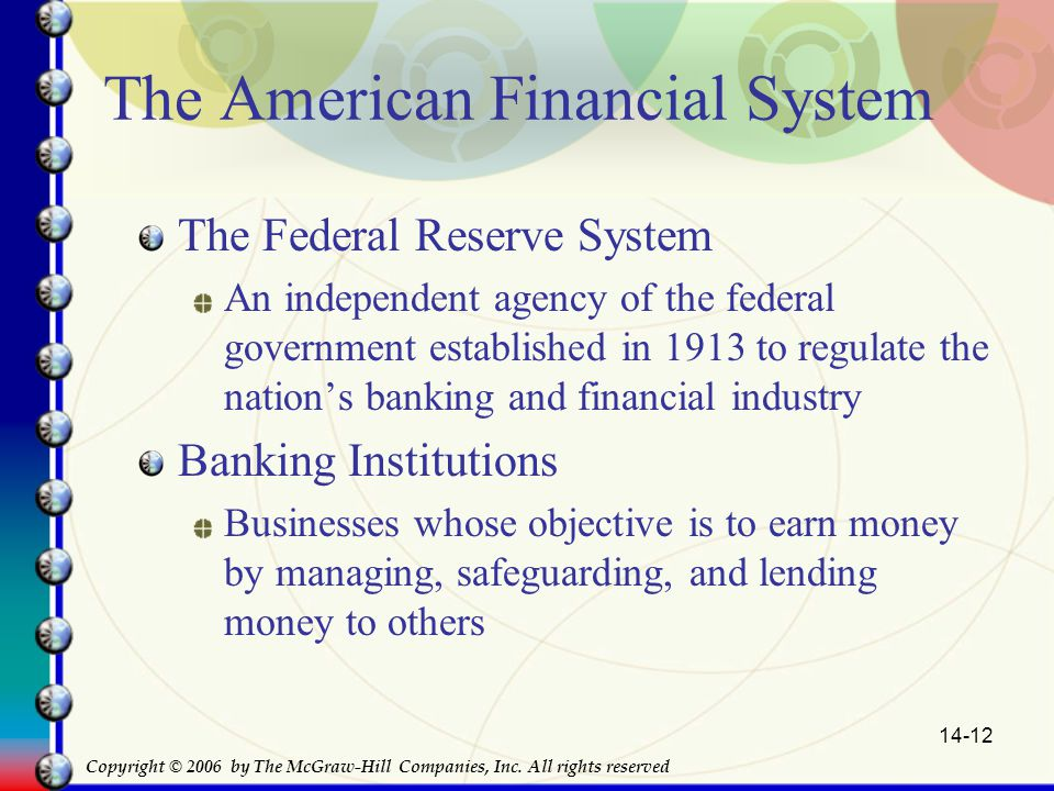 14-12 The American Financial System The Federal Reserve System An independent agency of the federal government established in 1913 to regulate the nation's banking and financial industry Banking Institutions Businesses whose objective is to earn money by managing, safeguarding, and lending money to others Copyright © 2006 by The McGraw-Hill Companies, Inc.