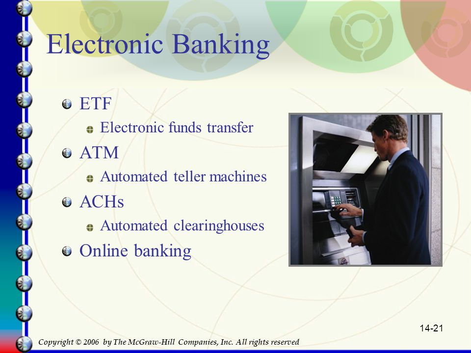 14-21 Electronic Banking ETF Electronic funds transfer ATM Automated teller machines ACHs Automated clearinghouses Online banking Copyright © 2006 by The McGraw-Hill Companies, Inc.