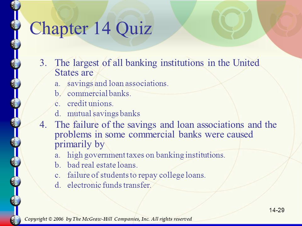 14-29 Chapter 14 Quiz 3.The largest of all banking institutions in the United States are a.savings and loan associations.