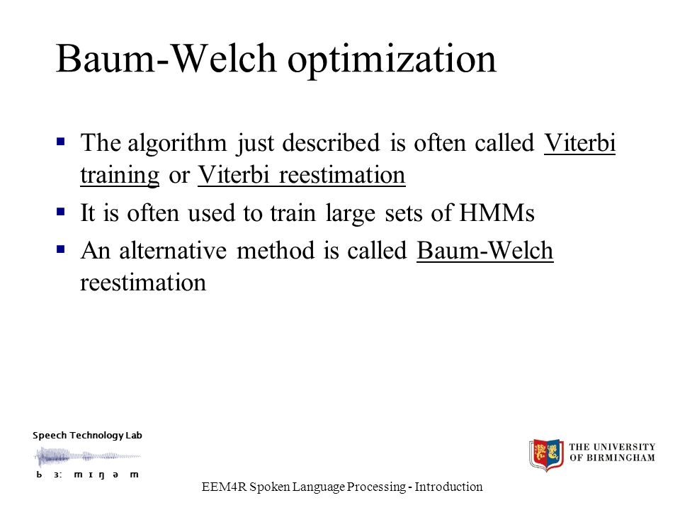 Speech Technology Lab Ƅ ɜ: m ɪ ŋ ǝ m EEM4R Spoken Language Processing - Introduction Baum-Welch optimization  The algorithm just described is often called Viterbi training or Viterbi reestimation  It is often used to train large sets of HMMs  An alternative method is called Baum-Welch reestimation
