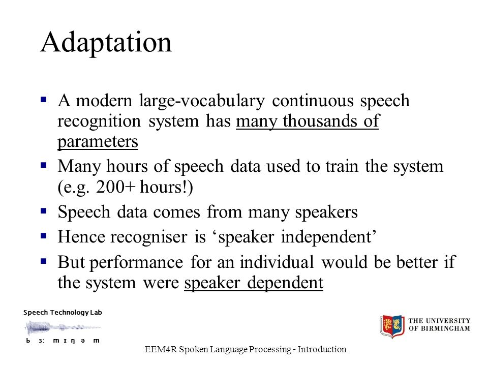 Speech Technology Lab Ƅ ɜ: m ɪ ŋ ǝ m EEM4R Spoken Language Processing - Introduction Adaptation  A modern large-vocabulary continuous speech recognition system has many thousands of parameters  Many hours of speech data used to train the system (e.g.