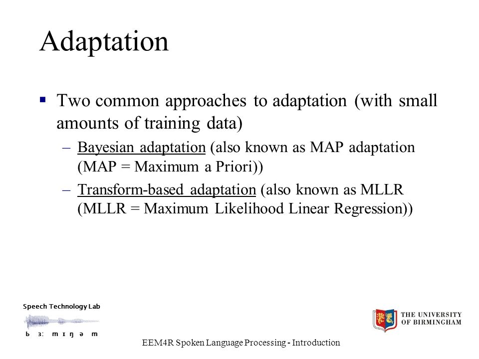 Speech Technology Lab Ƅ ɜ: m ɪ ŋ ǝ m EEM4R Spoken Language Processing - Introduction Adaptation  Two common approaches to adaptation (with small amounts of training data) –Bayesian adaptation (also known as MAP adaptation (MAP = Maximum a Priori)) –Transform-based adaptation (also known as MLLR (MLLR = Maximum Likelihood Linear Regression))