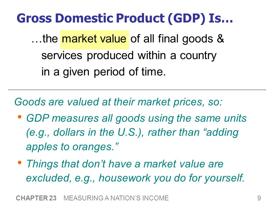 9 CHAPTER 23 MEASURING A NATION'S INCOME …the market value of all final goods & services produced within a country in a given period of time.