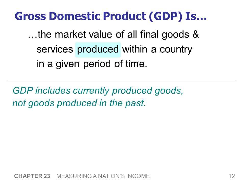 12 CHAPTER 23 MEASURING A NATION'S INCOME …the market value of all final goods & services produced within a country in a given period of time.