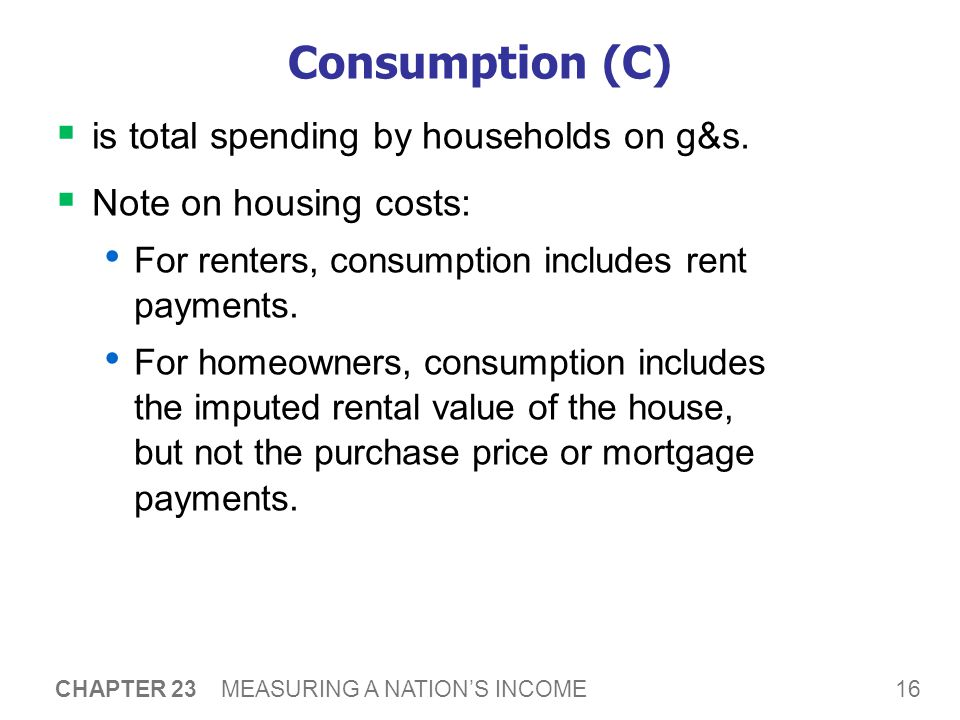 16 CHAPTER 23 MEASURING A NATION'S INCOME Consumption (C)  is total spending by households on g&s.