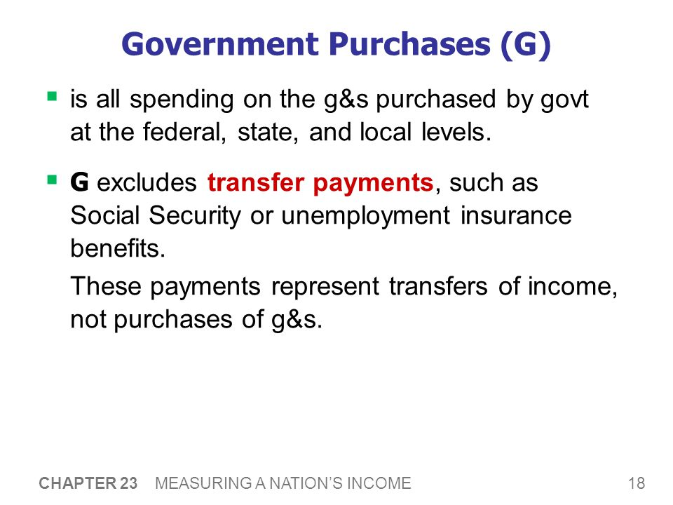 18 CHAPTER 23 MEASURING A NATION'S INCOME Government Purchases (G)  is all spending on the g&s purchased by govt at the federal, state, and local levels.