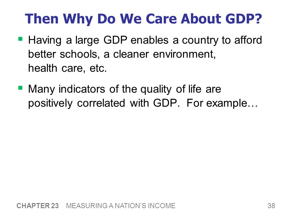38 CHAPTER 23 MEASURING A NATION'S INCOME Then Why Do We Care About GDP.