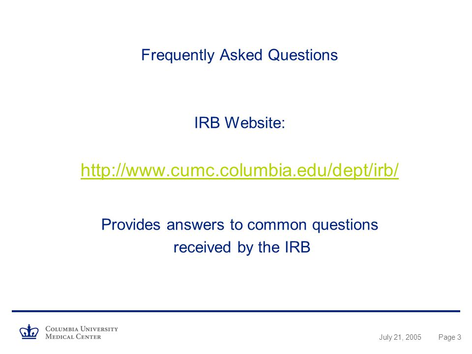 July 21, 2005Page 3 Frequently Asked Questions IRB Website:   Provides answers to common questions received by the IRB