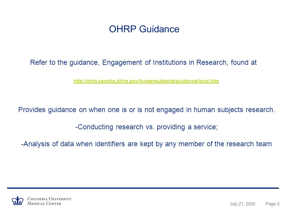 July 21, 2005Page 5 OHRP Guidance Refer to the guidance, Engagement of Institutions in Research, found at   Provides guidance on when one is or is not engaged in human subjects research.