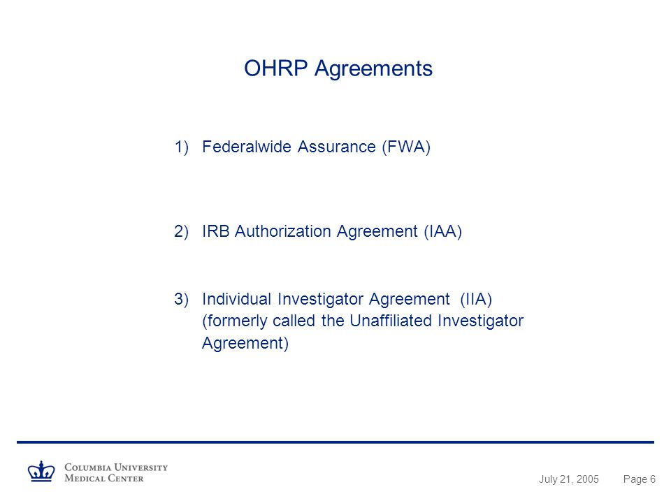 July 21, 2005Page 6 OHRP Agreements 1)Federalwide Assurance (FWA) 2)IRB Authorization Agreement (IAA) 3)Individual Investigator Agreement (IIA) (formerly called the Unaffiliated Investigator Agreement)