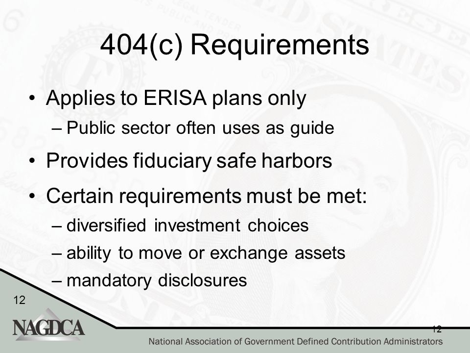12 404(c) Requirements Applies to ERISA plans only –Public sector often uses as guide Provides fiduciary safe harbors Certain requirements must be met: –diversified investment choices –ability to move or exchange assets –mandatory disclosures