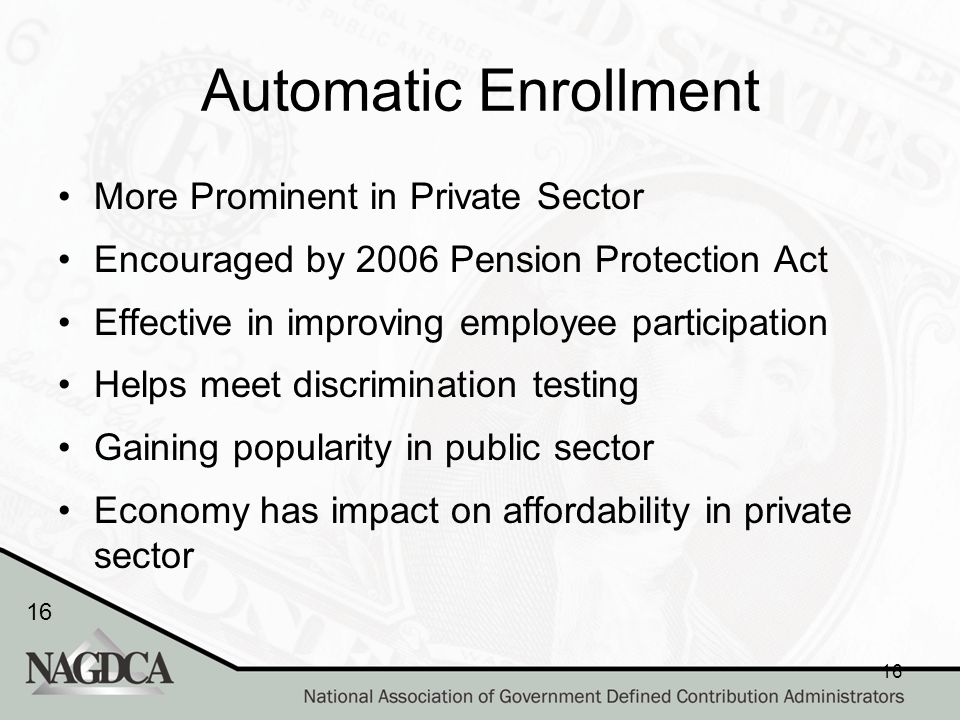 16 Automatic Enrollment More Prominent in Private Sector Encouraged by 2006 Pension Protection Act Effective in improving employee participation Helps meet discrimination testing Gaining popularity in public sector Economy has impact on affordability in private sector