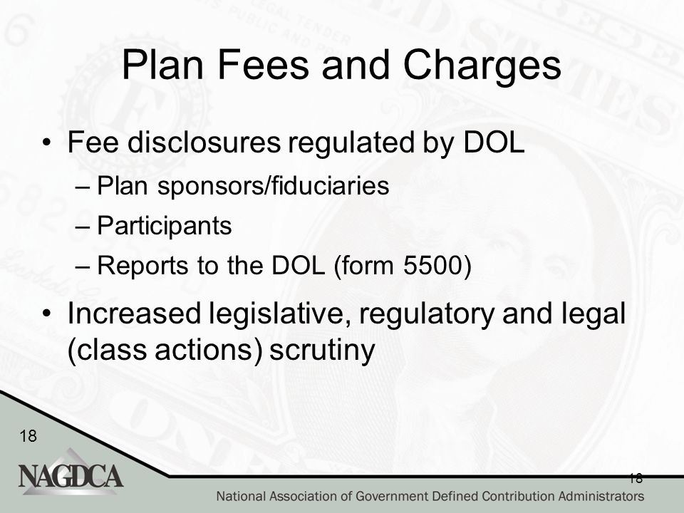 18 Plan Fees and Charges Fee disclosures regulated by DOL –Plan sponsors/fiduciaries –Participants –Reports to the DOL (form 5500) Increased legislative, regulatory and legal (class actions) scrutiny