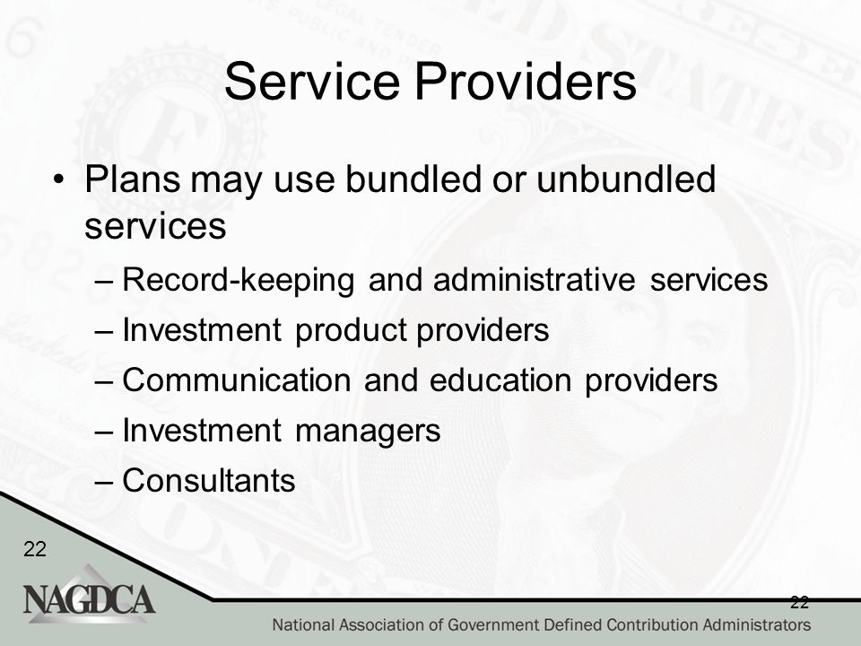 22 Service Providers Plans may use bundled or unbundled services –Record-keeping and administrative services –Investment product providers –Communication and education providers –Investment managers –Consultants