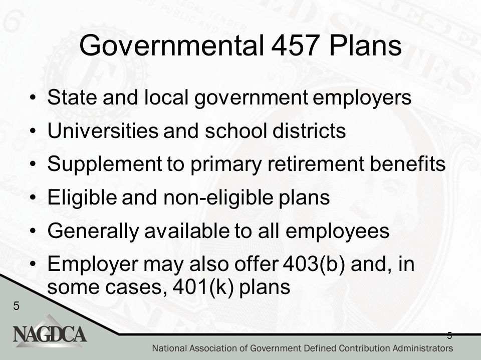 5 5 Governmental 457 Plans State and local government employers Universities and school districts Supplement to primary retirement benefits Eligible and non-eligible plans Generally available to all employees Employer may also offer 403(b) and, in some cases, 401(k) plans