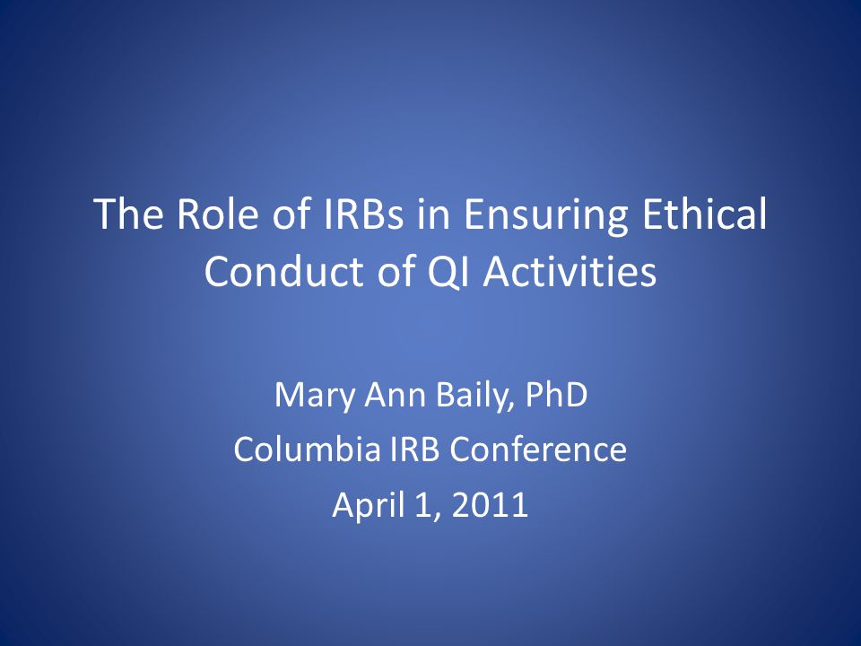 The Role of IRBs in Ensuring Ethical Conduct of QI Activities Mary Ann Baily, PhD Columbia IRB Conference April 1, 2011