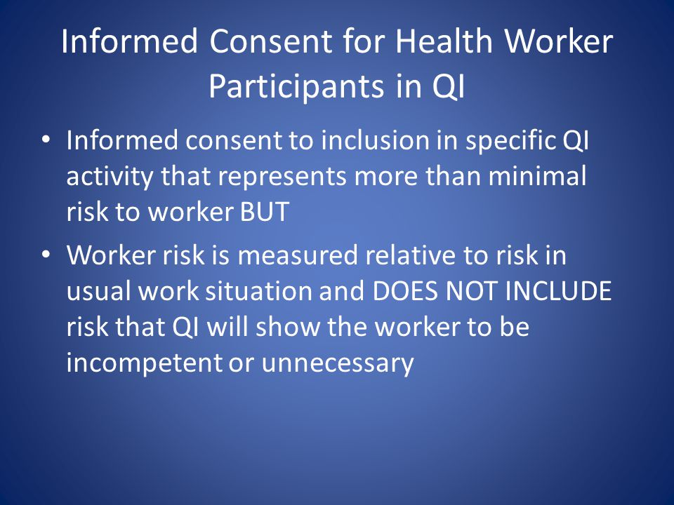 Informed Consent for Health Worker Participants in QI Informed consent to inclusion in specific QI activity that represents more than minimal risk to worker BUT Worker risk is measured relative to risk in usual work situation and DOES NOT INCLUDE risk that QI will show the worker to be incompetent or unnecessary