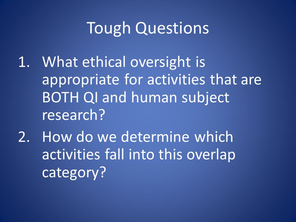Tough Questions 1.What ethical oversight is appropriate for activities that are BOTH QI and human subject research.