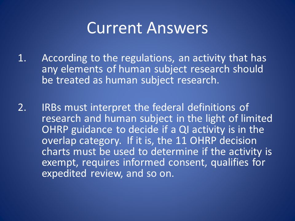 Current Answers 1.According to the regulations, an activity that has any elements of human subject research should be treated as human subject research.