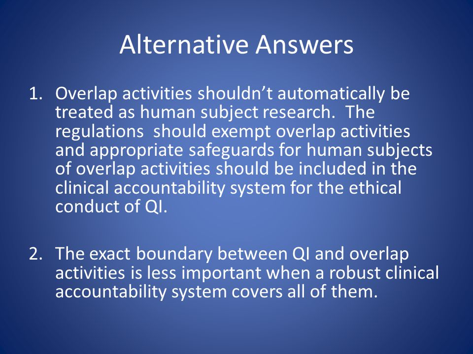Alternative Answers 1.Overlap activities shouldn't automatically be treated as human subject research.