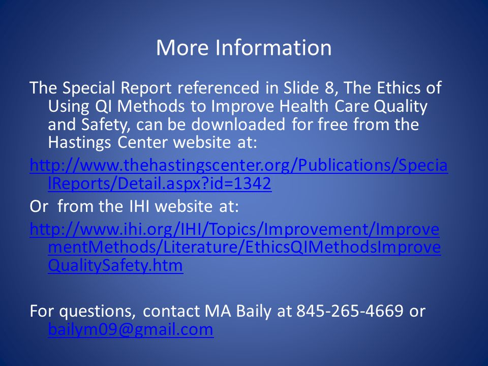 More Information The Special Report referenced in Slide 8, The Ethics of Using QI Methods to Improve Health Care Quality and Safety, can be downloaded for free from the Hastings Center website at:   lReports/Detail.aspx id=1342 Or from the IHI website at:   mentMethods/Literature/EthicsQIMethodsImprove QualitySafety.htm For questions, contact MA Baily at or