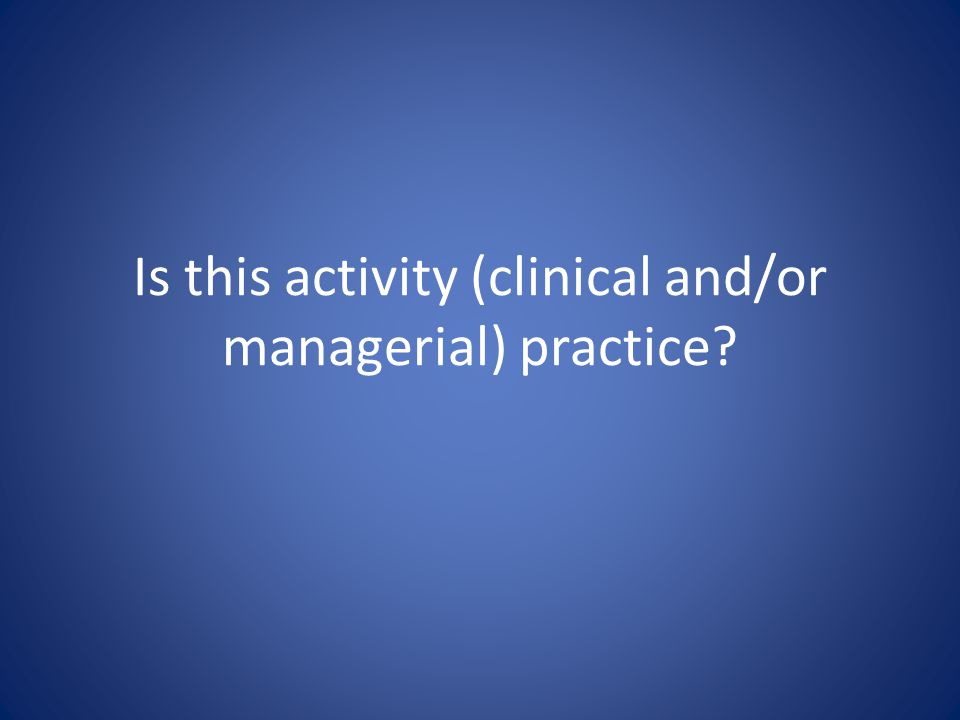 Is this activity (clinical and/or managerial) practice