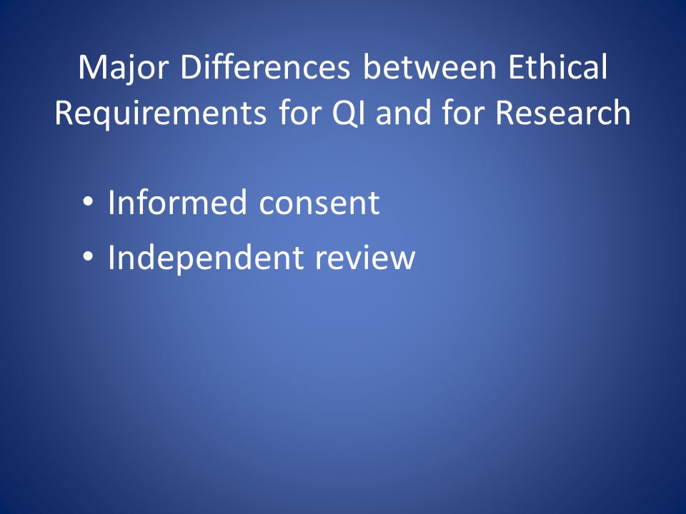 Major Differences between Ethical Requirements for QI and for Research Informed consent Independent review