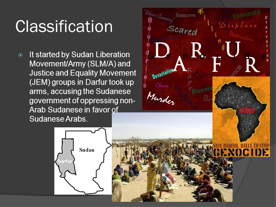 Classification  It started by Sudan Liberation Movement/Army (SLM/A) and Justice and Equality Movement (JEM) groups in Darfur took up arms, accusing the Sudanese government of oppressing non- Arab Sudanese in favor of Sudanese Arabs.