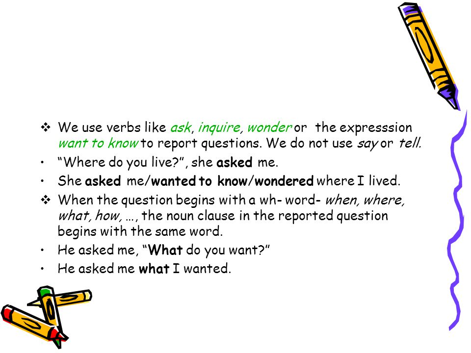  We use verbs like ask, inquire, wonder or the expresssion want to know to report questions.