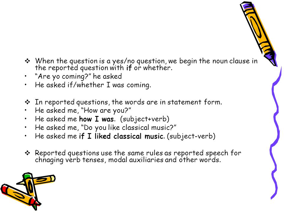  When the question is a yes/no question, we begin the noun clause in the reported question with if or whether.