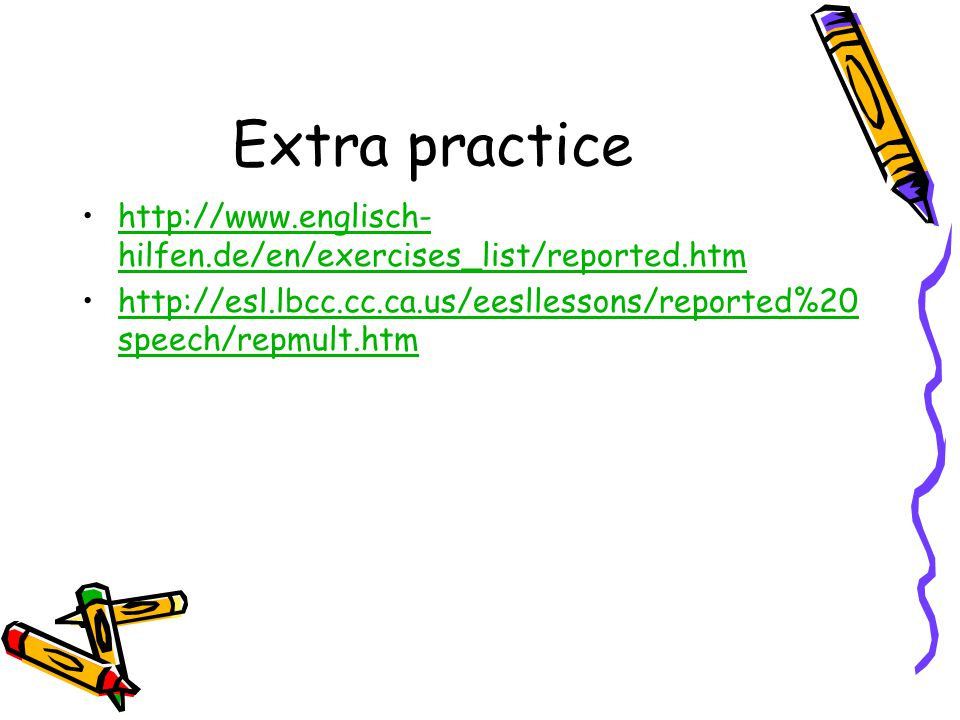 Extra practice   hilfen.de/en/exercises_list/reported.htmhttp://  hilfen.de/en/exercises_list/reported.htm   speech/repmult.htmhttp://esl.lbcc.cc.ca.us/eesllessons/reported%20 speech/repmult.htm