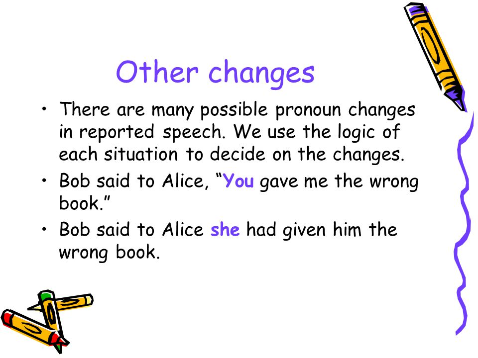 Other changes There are many possible pronoun changes in reported speech.