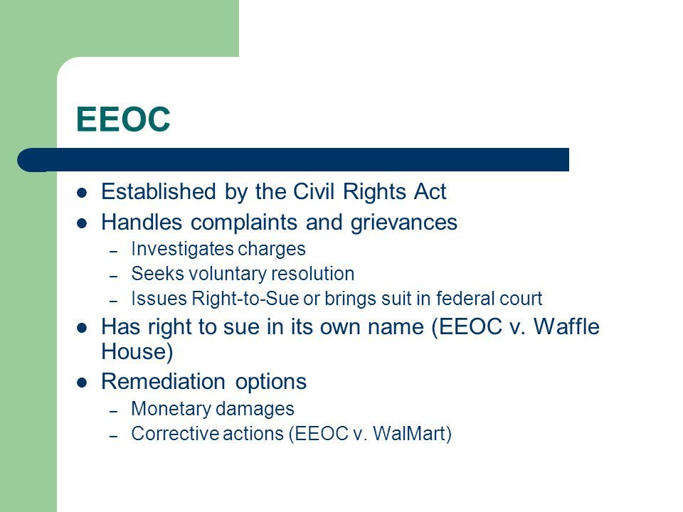 EEOC Established by the Civil Rights Act Handles complaints and grievances – Investigates charges – Seeks voluntary resolution – Issues Right-to-Sue or brings suit in federal court Has right to sue in its own name (EEOC v.