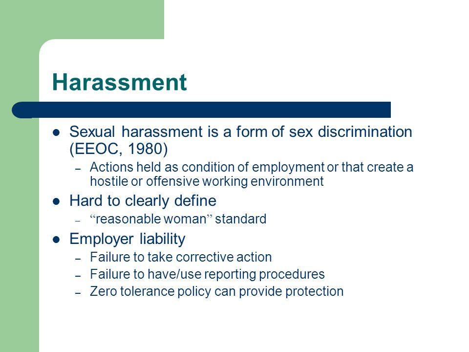 Harassment Sexual harassment is a form of sex discrimination (EEOC, 1980) – Actions held as condition of employment or that create a hostile or offensive working environment Hard to clearly define – reasonable woman standard Employer liability – Failure to take corrective action – Failure to have/use reporting procedures – Zero tolerance policy can provide protection