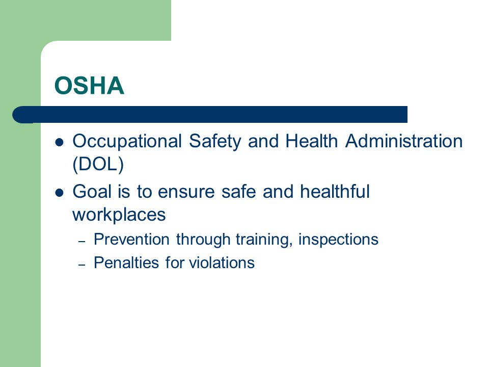 OSHA Occupational Safety and Health Administration (DOL) Goal is to ensure safe and healthful workplaces – Prevention through training, inspections – Penalties for violations