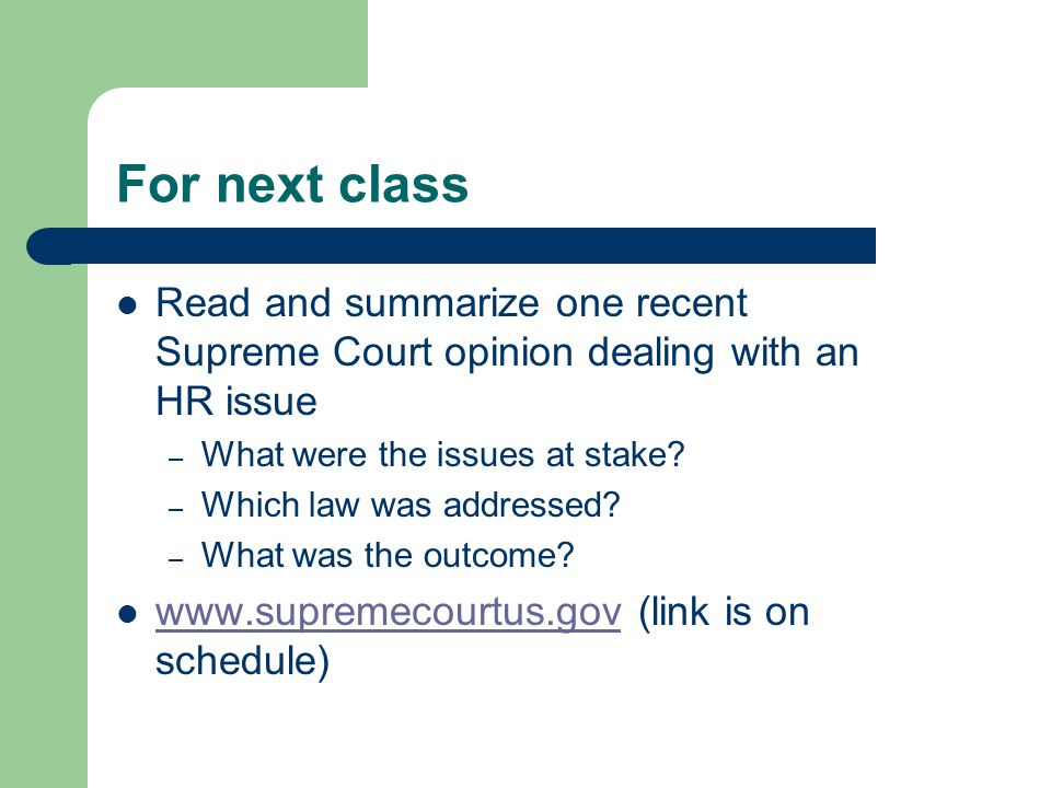 For next class Read and summarize one recent Supreme Court opinion dealing with an HR issue – What were the issues at stake.