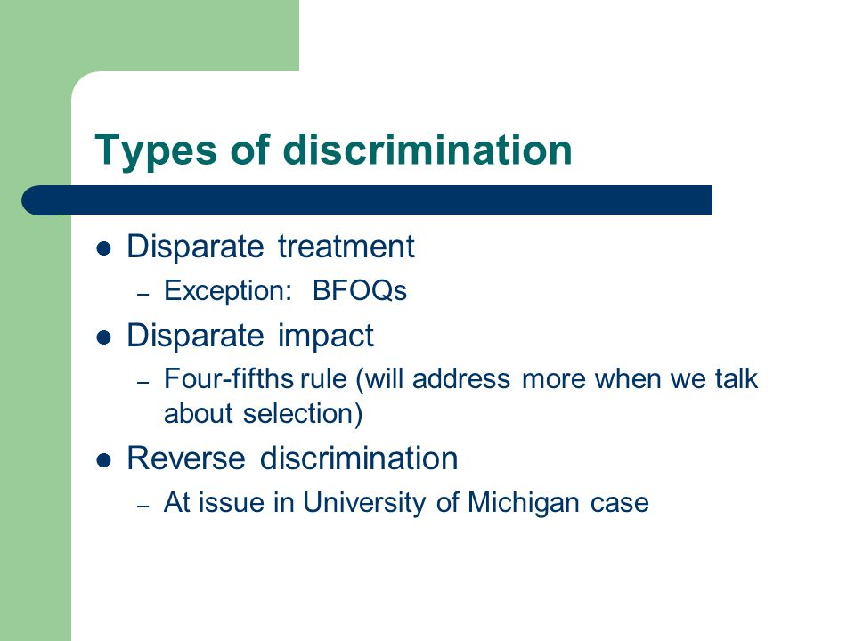 Types of discrimination Disparate treatment – Exception: BFOQs Disparate impact – Four-fifths rule (will address more when we talk about selection) Reverse discrimination – At issue in University of Michigan case