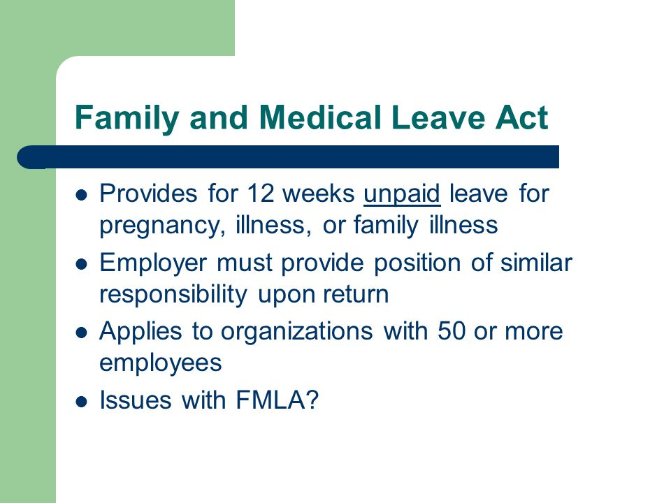 Family and Medical Leave Act Provides for 12 weeks unpaid leave for pregnancy, illness, or family illness Employer must provide position of similar responsibility upon return Applies to organizations with 50 or more employees Issues with FMLA