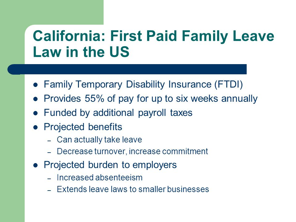 California: First Paid Family Leave Law in the US Family Temporary Disability Insurance (FTDI) Provides 55% of pay for up to six weeks annually Funded by additional payroll taxes Projected benefits – Can actually take leave – Decrease turnover, increase commitment Projected burden to employers – Increased absenteeism – Extends leave laws to smaller businesses