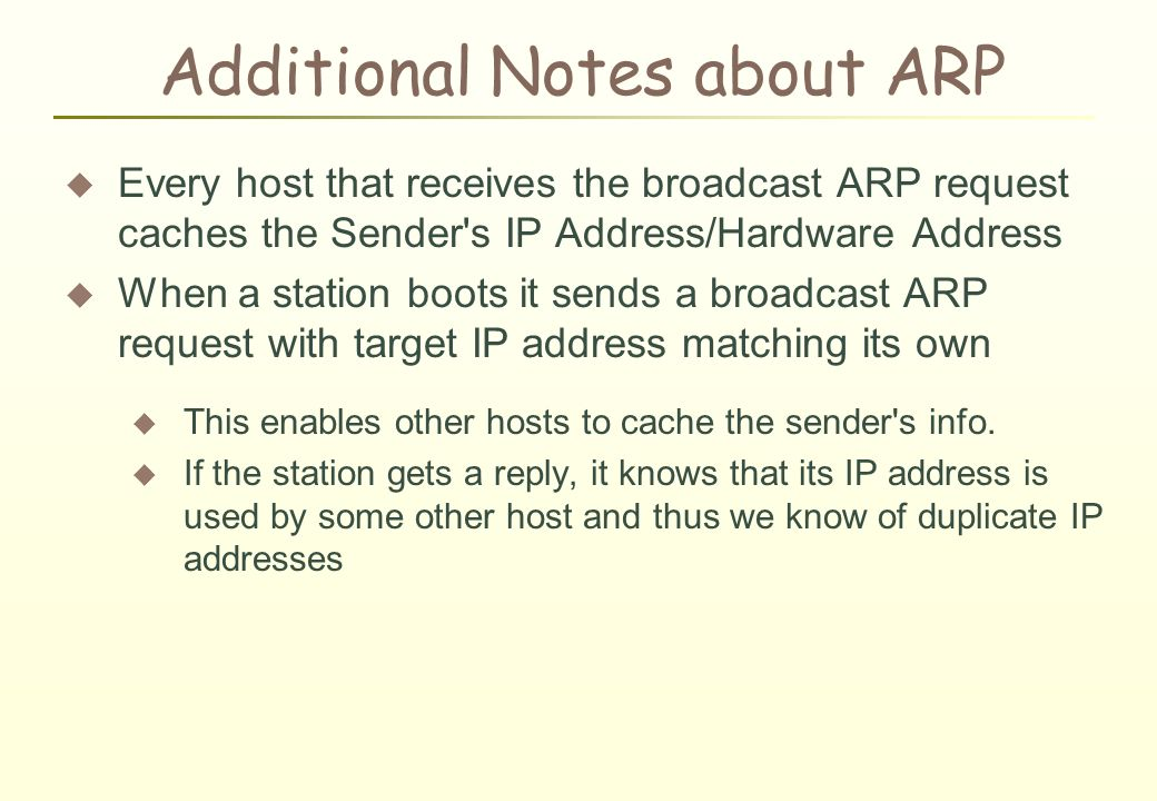 Additional Notes about ARP  Every host that receives the broadcast ARP request caches the Sender s IP Address/Hardware Address  When a station boots it sends a broadcast ARP request with target IP address matching its own  This enables other hosts to cache the sender s info.