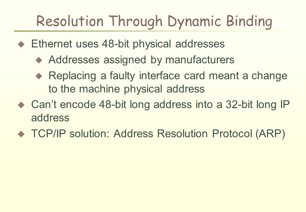 Resolution Through Dynamic Binding  Ethernet uses 48-bit physical addresses  Addresses assigned by manufacturers  Replacing a faulty interface card meant a change to the machine physical address  Can't encode 48-bit long address into a 32-bit long IP address  TCP/IP solution: Address Resolution Protocol (ARP)