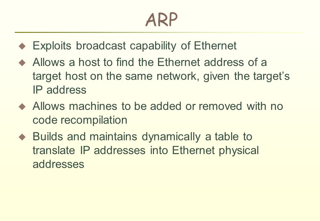 ARP  Exploits broadcast capability of Ethernet  Allows a host to find the Ethernet address of a target host on the same network, given the target's IP address  Allows machines to be added or removed with no code recompilation  Builds and maintains dynamically a table to translate IP addresses into Ethernet physical addresses