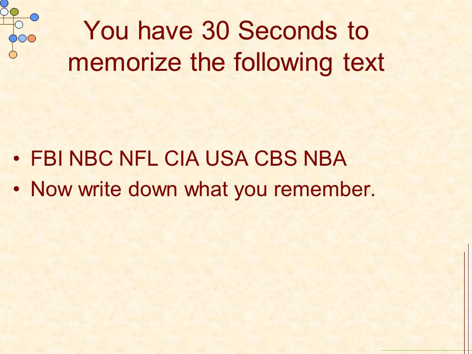 You have 30 Seconds to memorize the following text FBI NBC NFL CIA USA CBS NBA Now write down what you remember.