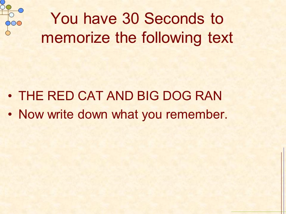 You have 30 Seconds to memorize the following text THE RED CAT AND BIG DOG RAN Now write down what you remember.