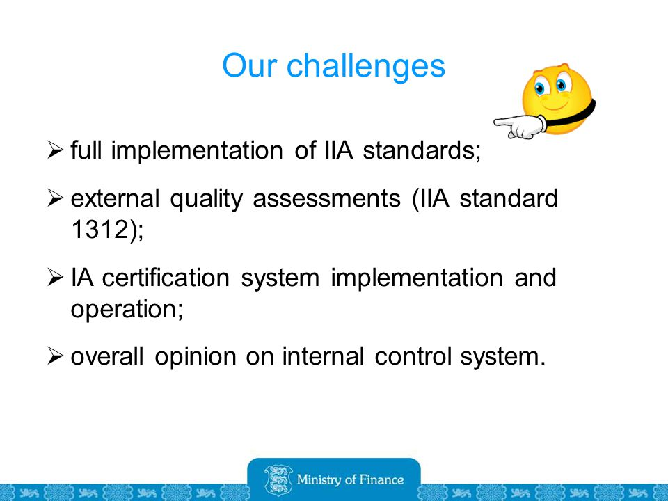 Our challenges  full implementation of IIA standards;  external quality assessments (IIA standard 1312);  IA certification system implementation and operation;  overall opinion on internal control system.