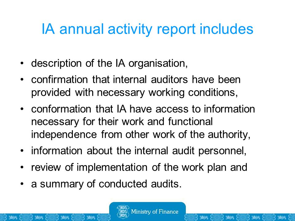 IA annual activity report includes description of the IA organisation, confirmation that internal auditors have been provided with necessary working conditions, conformation that IA have access to information necessary for their work and functional independence from other work of the authority, information about the internal audit personnel, review of implementation of the work plan and a summary of conducted audits.