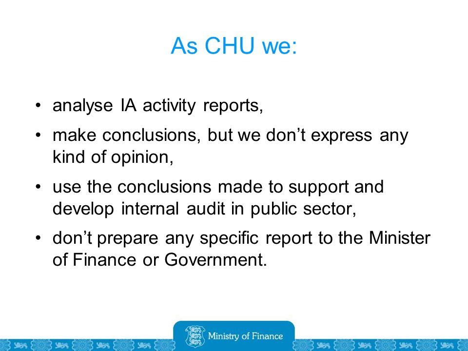 As CHU we: analyse IA activity reports, make conclusions, but we don't express any kind of opinion, use the conclusions made to support and develop internal audit in public sector, don't prepare any specific report to the Minister of Finance or Government.
